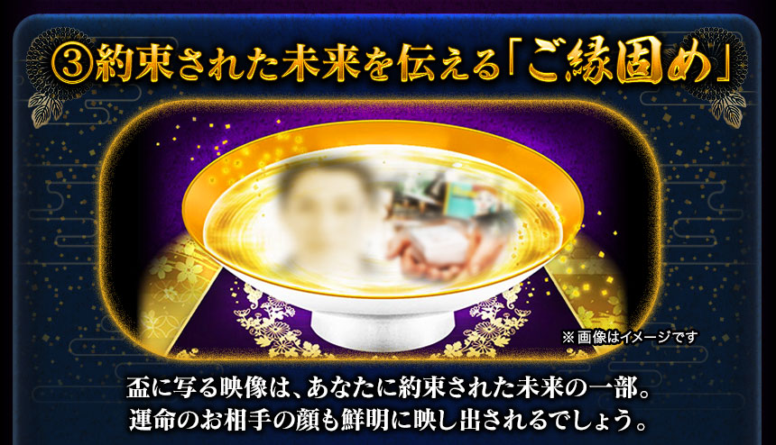 (3)運命を見抜き約束された未来を伝える「ご縁固め」盃に写る映像は、あなたに約束された未来の一部。運命のお相手の顔も鮮明に映し出されるでしょう。