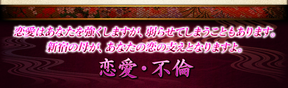 恋愛はあなたを強くしますが、弱らせてしまうこともあります。新宿の母が、あなたの恋の支えとなりますよ。恋愛・不倫