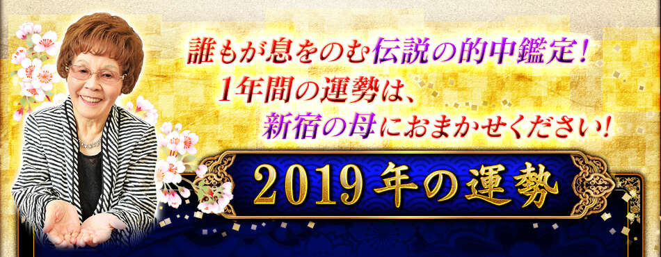 誰もが息をのむ伝説の的中鑑定! 1年間の運勢は、新宿の母におまかせください! 2019年の運勢